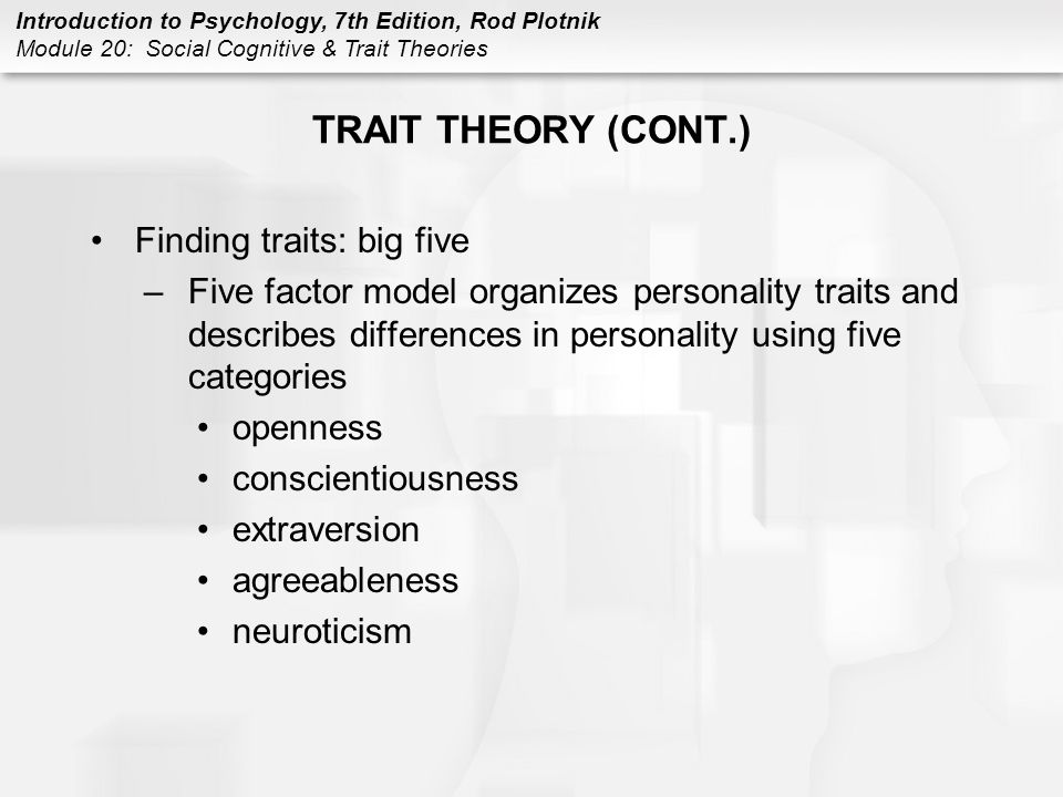 Introduction to Psychology, 7th Edition, Rod Plotnik Module 20: Social Cognitive & Trait Theories TRAIT THEORY (CONT.) Finding traits: big five –Five