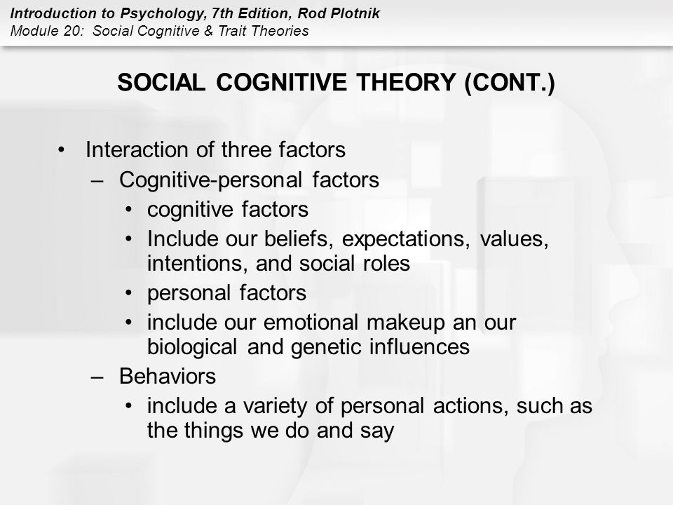 Introduction to Psychology, 7th Edition, Rod Plotnik Module 20: Social Cognitive & Trait Theories SOCIAL COGNITIVE THEORY (CONT.) Interaction of three factors –Environmental factors include our social, political, and cultural influences, as well as our particular learning experiences