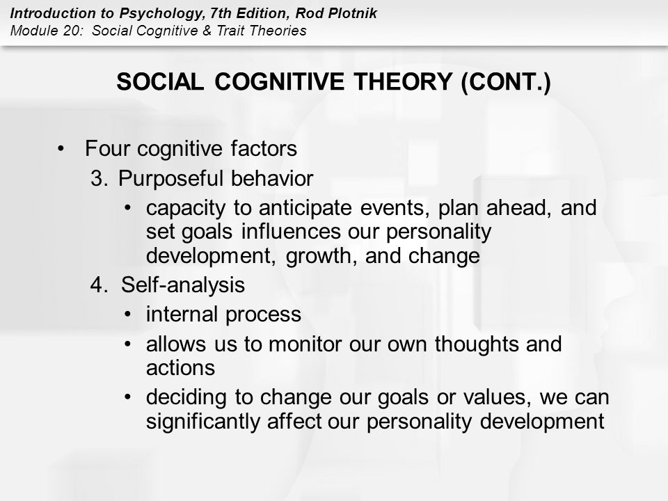 Introduction to Psychology, 7th Edition, Rod Plotnik Module 20: Social Cognitive & Trait Theories SOCIAL COGNITIVE THEORY (CONT.) Locus of control –refers to our beliefs about how much control we have over situations or rewards –Internal locus of control believe that we have control over situations and rewards –External locus of control believe that we do not have control over situations and rewards and that events outside ourselves (fate) determine what happens