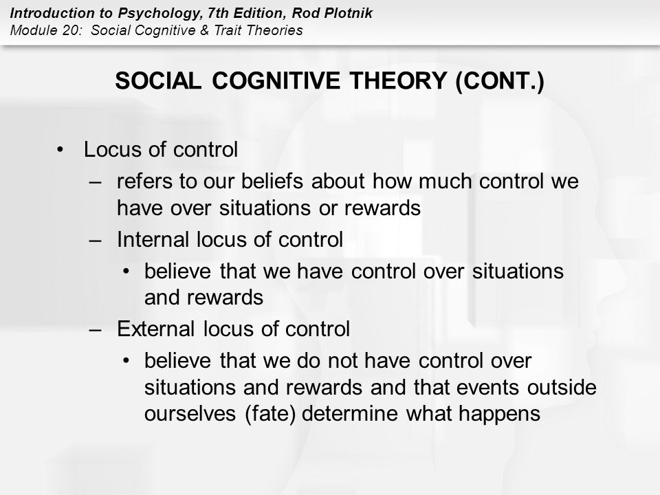 Introduction to Psychology, 7th Edition, Rod Plotnik Module 20: Social Cognitive & Trait Theories SOCIAL COGNITIVE THEORY (CONT.) Delay of gratification –refers to not taking an immediate but less desirable reward and instead waiting and using an object or completing a task that promises a better reward in the future Self-efficacy –refers to the confidence in your ability to organize and execute a given course of action to solve a problem or accomplish a task –use previous experiences –compare –listen –use feedback