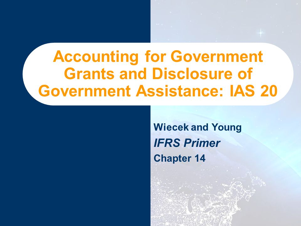 Accounting for Government Grants and Disclosure of Government Assistance: IAS 20 Wiecek and Young IFRS Primer Chapter 14