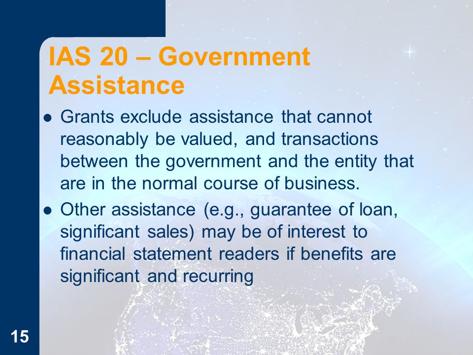 15 IAS 20 – Government Assistance Grants exclude assistance that cannot reasonably be valued, and transactions between the government and the entity t