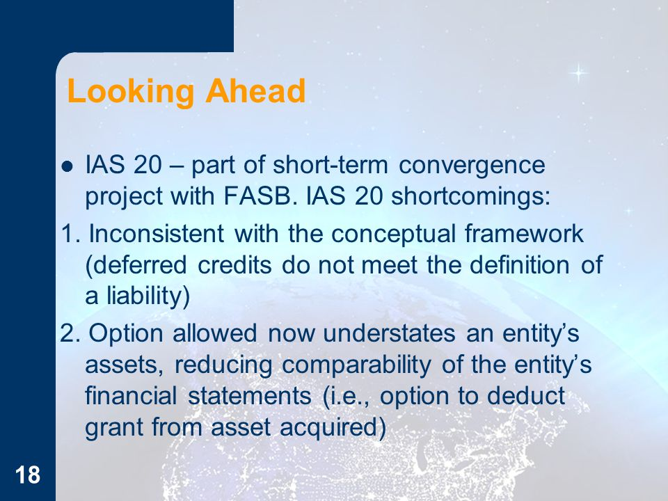 18 Looking Ahead IAS 20 – part of short-term convergence project with FASB. IAS 20 shortcomings: 1. Inconsistent with the conceptual framework (deferr