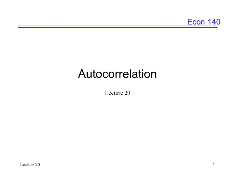 Econ 140 Lecture 202 Today's plan Definition and implications How to test for first order autocorrelation –Note: we'll only be taking a detailed look at 1st order autocorrelation, but higher orders exist –e.g.
