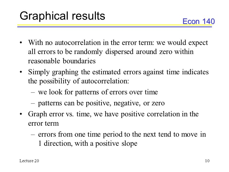 Econ 140 Lecture 2010 Graphical results With no autocorrelation in the error term: we would expect all errors to be randomly dispersed around zero wit