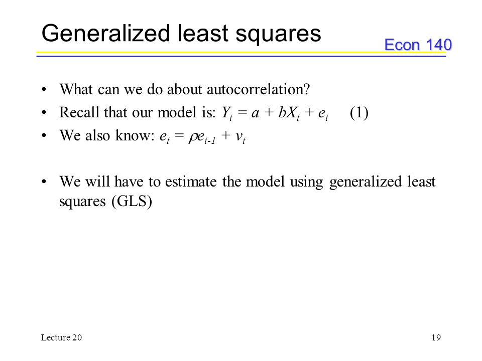 Econ 140 Lecture 2019 Generalized least squares What can we do about autocorrelation? Recall that our model is: Y t = a + bX t + e t (1) We also know: