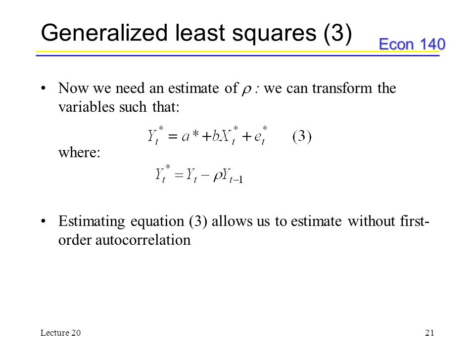 Econ 140 Lecture 2021 Generalized least squares (3) Now we need an estimate of  : we can transform the variables such that: where: Estimating equatio