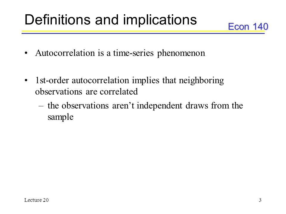 Econ 140 Lecture 203 Definitions and implications Autocorrelation is a time-series phenomenon 1st-order autocorrelation implies that neighboring obser