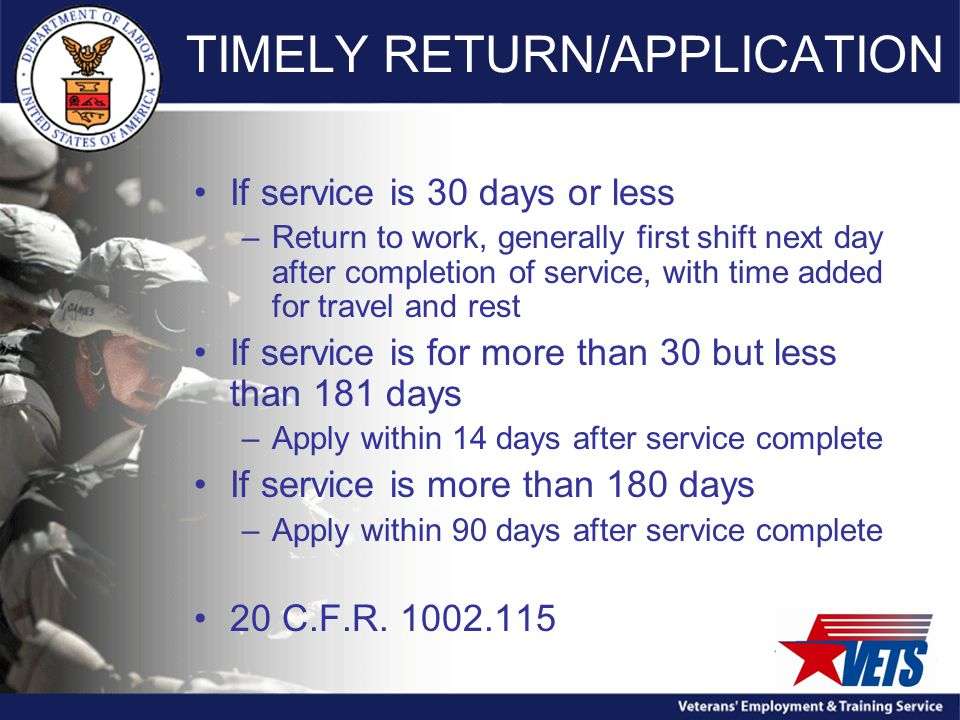 TIMELY RETURN/APPLICATION If service is 30 days or less –Return to work, generally first shift next day after completion of service, with time added for travel and rest If service is for more than 30 but less than 181 days –Apply within 14 days after service complete If service is more than 180 days –Apply within 90 days after service complete 20 C.F.R.