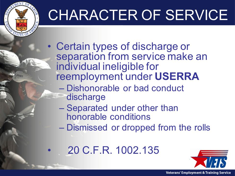 CHARACTER OF SERVICE Certain types of discharge or separation from service make an individual ineligible for reemployment under USERRA –Dishonorable or bad conduct discharge –Separated under other than honorable conditions –Dismissed or dropped from the rolls 20 C.F.R.