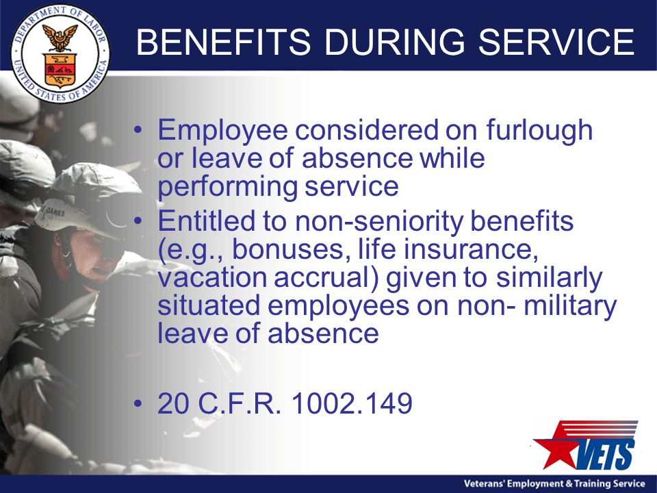 BENEFITS DURING SERVICE Employee considered on furlough or leave of absence while performing service Entitled to non-seniority benefits (e.g., bonuses, life insurance, vacation accrual) given to similarly situated employees on non- military leave of absence 20 C.F.R.