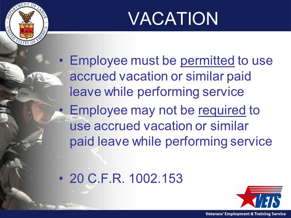 VACATION Employee must be permitted to use accrued vacation or similar paid leave while performing service Employee may not be required to use accrued vacation or similar paid leave while performing service 20 C.F.R.