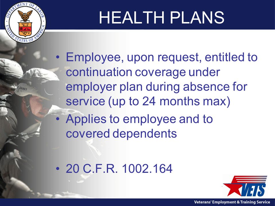 HEALTH PLANS Employee, upon request, entitled to continuation coverage under employer plan during absence for service (up to 24 months max) Applies to employee and to covered dependents 20 C.F.R.
