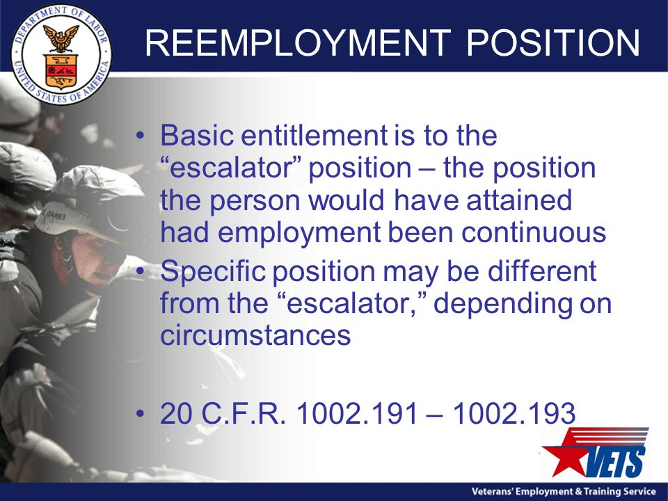REEMPLOYMENT POSITION Basic entitlement is to the escalator position – the position the person would have attained had employment been continuous Specific position may be different from the escalator, depending on circumstances 20 C.F.R.