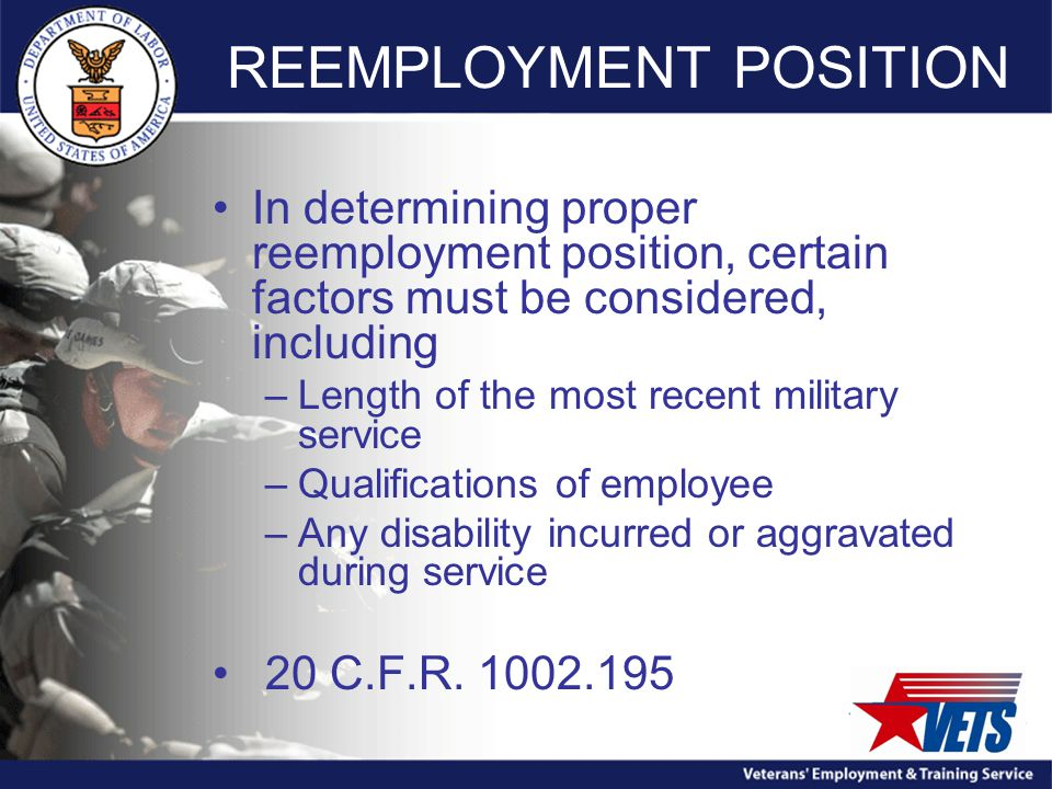 REEMPLOYMENT POSITION In determining proper reemployment position, certain factors must be considered, including –Length of the most recent military service –Qualifications of employee –Any disability incurred or aggravated during service 20 C.F.R.