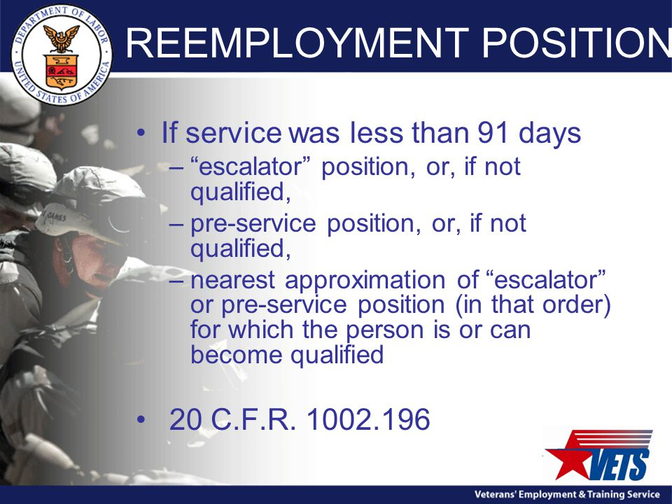 REEMPLOYMENT POSITION If service was less than 91 days – escalator position, or, if not qualified, –pre-service position, or, if not qualified, –nearest approximation of escalator or pre-service position (in that order) for which the person is or can become qualified 20 C.F.R.