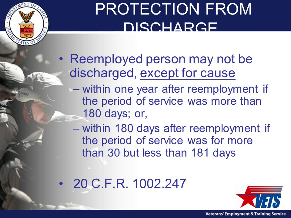 PROTECTION FROM DISCHARGE Reemployed person may not be discharged, except for cause –within one year after reemployment if the period of service was more than 180 days; or, –within 180 days after reemployment if the period of service was for more than 30 but less than 181 days 20 C.F.R.