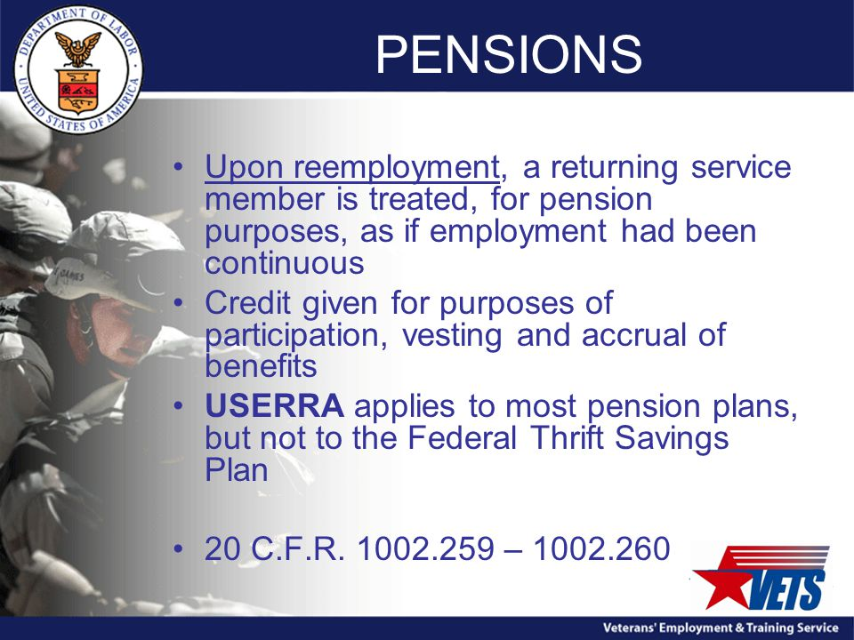 PENSIONS Upon reemployment, a returning service member is treated, for pension purposes, as if employment had been continuous Credit given for purposes of participation, vesting and accrual of benefits USERRA applies to most pension plans, but not to the Federal Thrift Savings Plan 20 C.F.R.