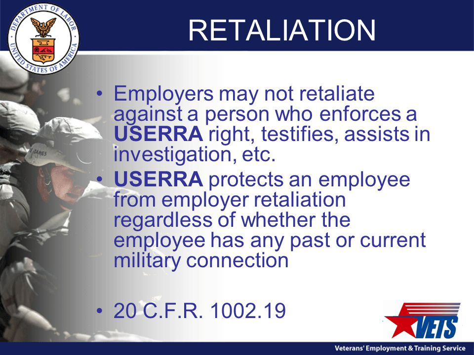 RETALIATION Employers may not retaliate against a person who enforces a USERRA right, testifies, assists in investigation, etc.