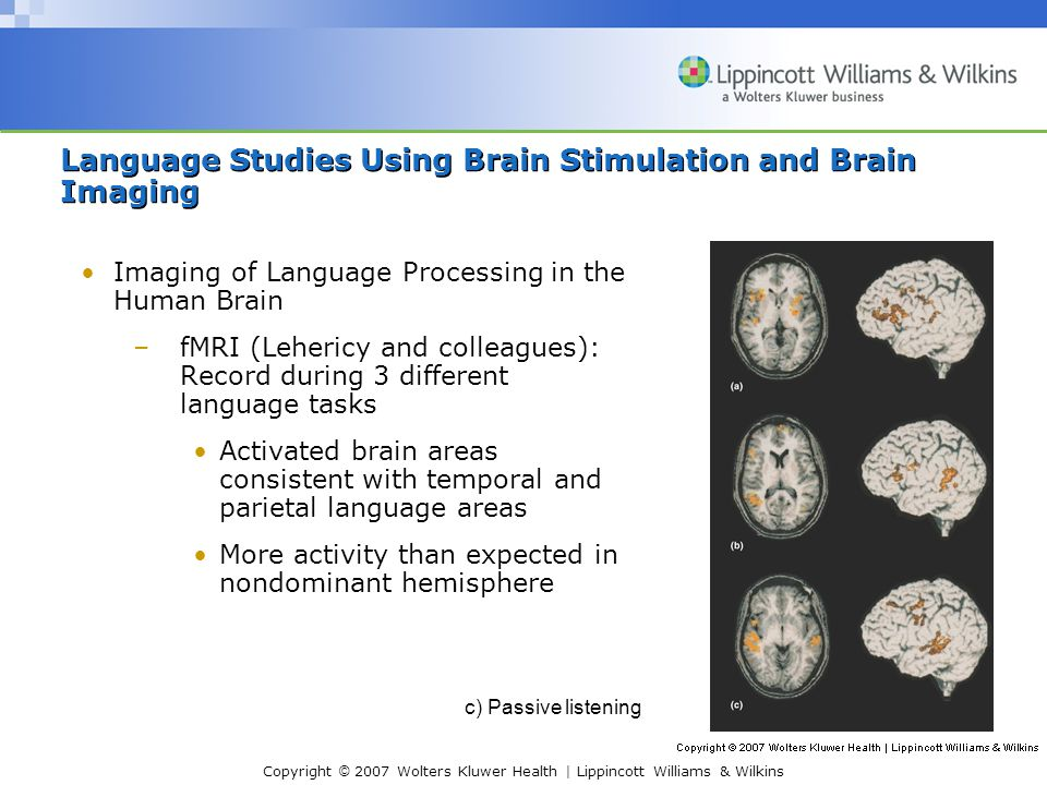 Copyright © 2007 Wolters Kluwer Health | Lippincott Williams & Wilkins Imaging of Language Processing in the Human Brain –fMRI (Lehericy and colleagues): Record during 3 different language tasks Activated brain areas consistent with temporal and parietal language areas More activity than expected in nondominant hemisphere Language Studies Using Brain Stimulation and Brain Imaging c) Passive listening