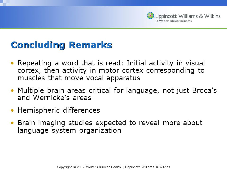 Copyright © 2007 Wolters Kluwer Health | Lippincott Williams & Wilkins Concluding Remarks Repeating a word that is read: Initial activity in visual cortex, then activity in motor cortex corresponding to muscles that move vocal apparatus Multiple brain areas critical for language, not just Broca's and Wernicke's areas Hemispheric differences Brain imaging studies expected to reveal more about language system organization