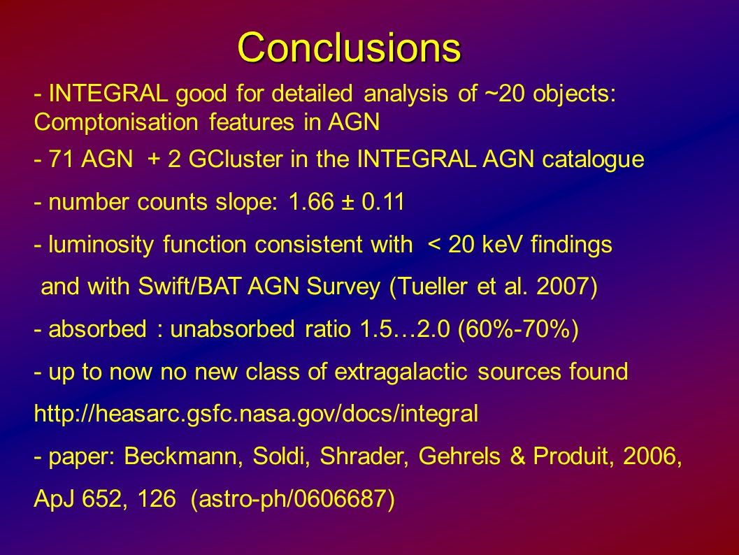 Conclusions - INTEGRAL good for detailed analysis of ~20 objects: Comptonisation features in AGN - 71 AGN + 2 GCluster in the INTEGRAL AGN catalogue - number counts slope: 1.66 ± 0.11 - luminosity function consistent with < 20 keV findings and with Swift/BAT AGN Survey (Tueller et al.