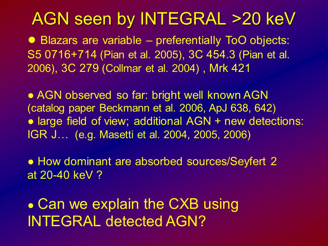 AGN seen by INTEGRAL >20 keV ● Blazars are variable – preferentially ToO objects: S5 0716+714 (Pian et al. 2005), 3C 454.3 (Pian et al. 2006), 3C 279