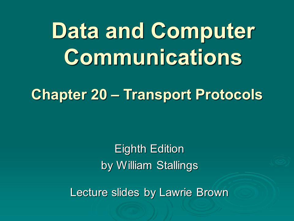 Data and Computer Communications Eighth Edition by William Stallings Lecture slides by Lawrie Brown Chapter 20 – Transport Protocols