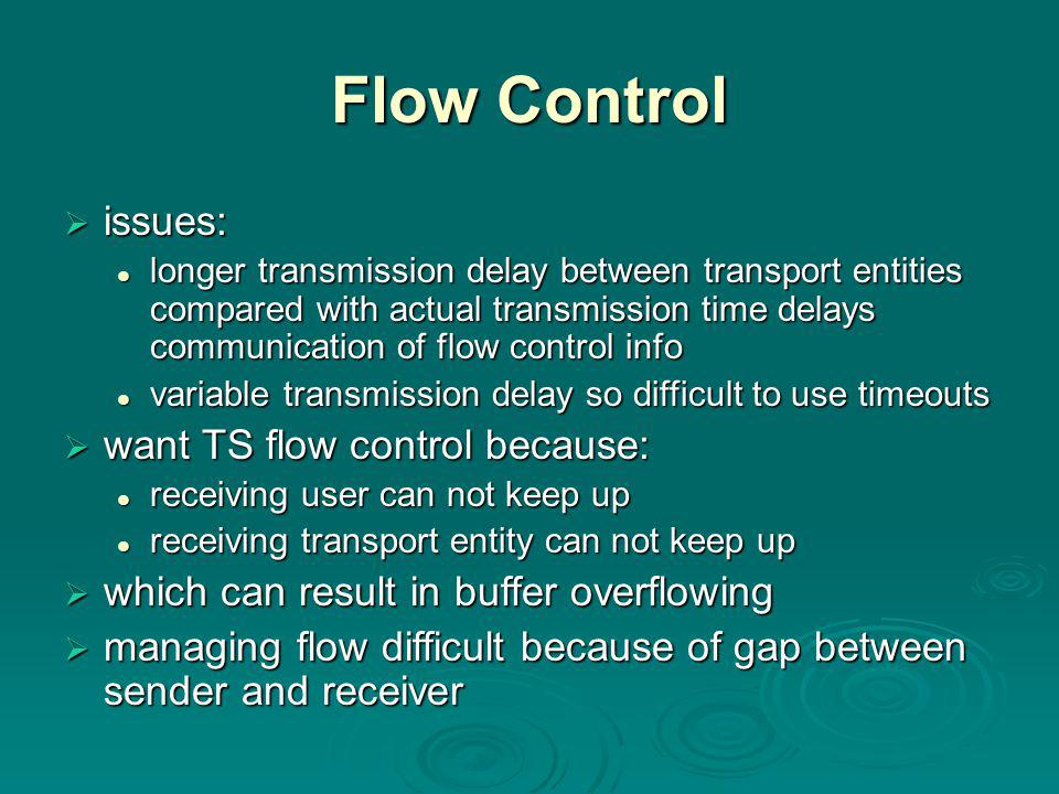 Flow Control  issues: longer transmission delay between transport entities compared with actual transmission time delays communication of flow control info longer transmission delay between transport entities compared with actual transmission time delays communication of flow control info variable transmission delay so difficult to use timeouts variable transmission delay so difficult to use timeouts  want TS flow control because: receiving user can not keep up receiving user can not keep up receiving transport entity can not keep up receiving transport entity can not keep up  which can result in buffer overflowing  managing flow difficult because of gap between sender and receiver