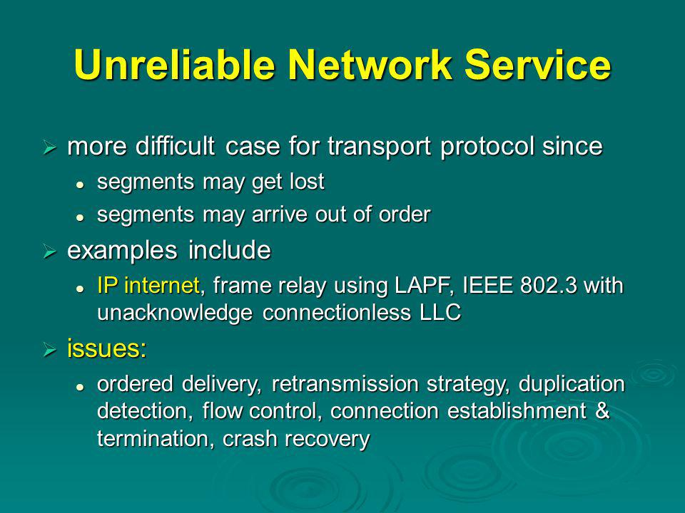 Unreliable Network Service  more difficult case for transport protocol since segments may get lost segments may get lost segments may arrive out of order segments may arrive out of order  examples include IP internet, frame relay using LAPF, IEEE 802.3 with unacknowledge connectionless LLC IP internet, frame relay using LAPF, IEEE 802.3 with unacknowledge connectionless LLC  issues: ordered delivery, retransmission strategy, duplication detection, flow control, connection establishment & termination, crash recovery ordered delivery, retransmission strategy, duplication detection, flow control, connection establishment & termination, crash recovery