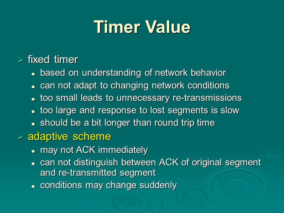 Timer Value  fixed timer based on understanding of network behavior based on understanding of network behavior can not adapt to changing network conditions can not adapt to changing network conditions too small leads to unnecessary re-transmissions too small leads to unnecessary re-transmissions too large and response to lost segments is slow too large and response to lost segments is slow should be a bit longer than round trip time should be a bit longer than round trip time  adaptive scheme may not ACK immediately may not ACK immediately can not distinguish between ACK of original segment and re-transmitted segment can not distinguish between ACK of original segment and re-transmitted segment conditions may change suddenly conditions may change suddenly