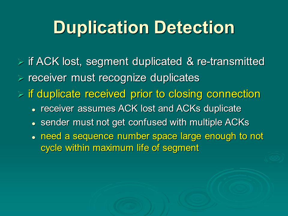 Duplication Detection  if ACK lost, segment duplicated & re-transmitted  receiver must recognize duplicates  if duplicate received prior to closing connection receiver assumes ACK lost and ACKs duplicate receiver assumes ACK lost and ACKs duplicate sender must not get confused with multiple ACKs sender must not get confused with multiple ACKs need a sequence number space large enough to not cycle within maximum life of segment need a sequence number space large enough to not cycle within maximum life of segment