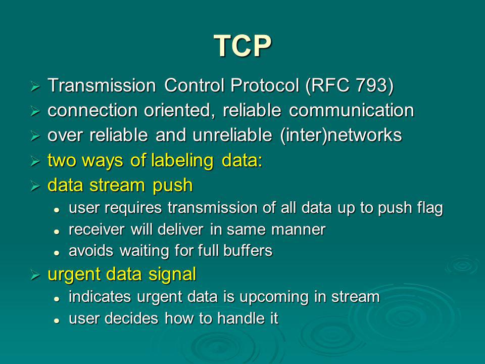 TCP  Transmission Control Protocol (RFC 793)  connection oriented, reliable communication  over reliable and unreliable (inter)networks  two ways of labeling data:  data stream push user requires transmission of all data up to push flag user requires transmission of all data up to push flag receiver will deliver in same manner receiver will deliver in same manner avoids waiting for full buffers avoids waiting for full buffers  urgent data signal indicates urgent data is upcoming in stream indicates urgent data is upcoming in stream user decides how to handle it user decides how to handle it
