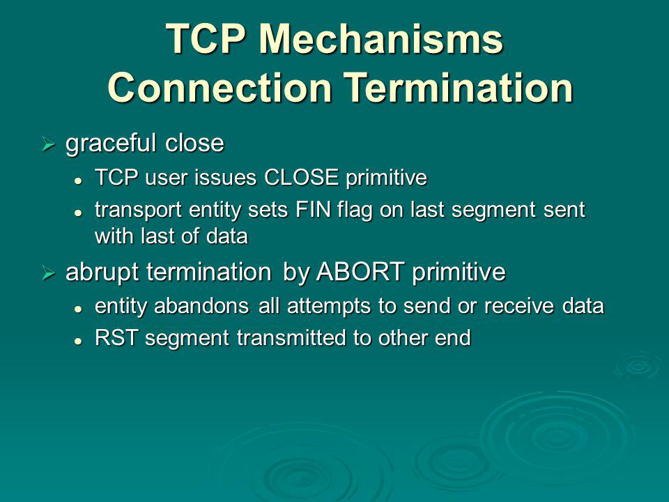 TCP Mechanisms Connection Termination  graceful close TCP user issues CLOSE primitive TCP user issues CLOSE primitive transport entity sets FIN flag on last segment sent with last of data transport entity sets FIN flag on last segment sent with last of data  abrupt termination by ABORT primitive entity abandons all attempts to send or receive data entity abandons all attempts to send or receive data RST segment transmitted to other end RST segment transmitted to other end