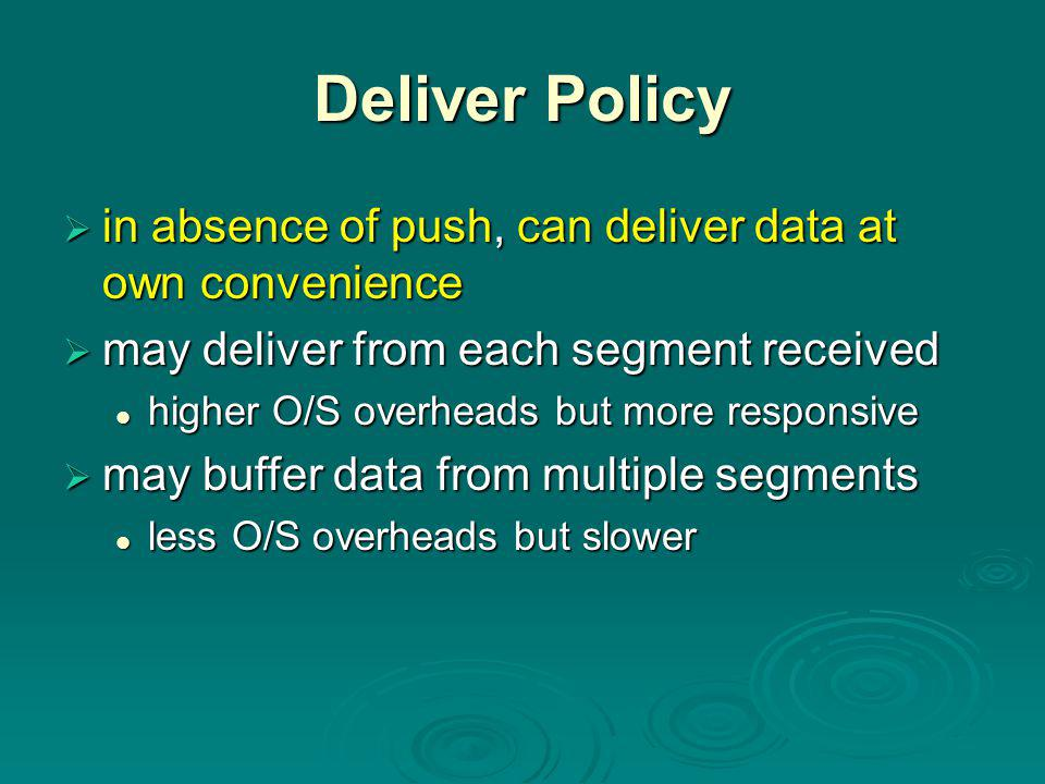 Deliver Policy  in absence of push, can deliver data at own convenience  may deliver from each segment received higher O/S overheads but more responsive higher O/S overheads but more responsive  may buffer data from multiple segments less O/S overheads but slower less O/S overheads but slower