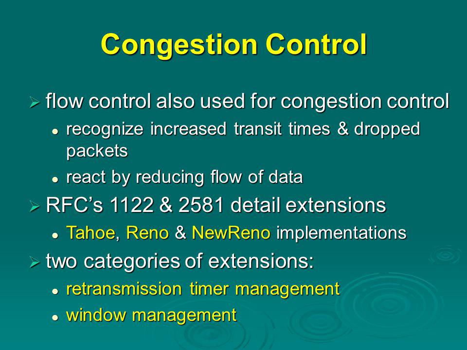 Congestion Control  flow control also used for congestion control recognize increased transit times & dropped packets recognize increased transit times & dropped packets react by reducing flow of data react by reducing flow of data  RFC's 1122 & 2581 detail extensions Tahoe, Reno & NewReno implementations Tahoe, Reno & NewReno implementations  two categories of extensions: retransmission timer management retransmission timer management window management window management