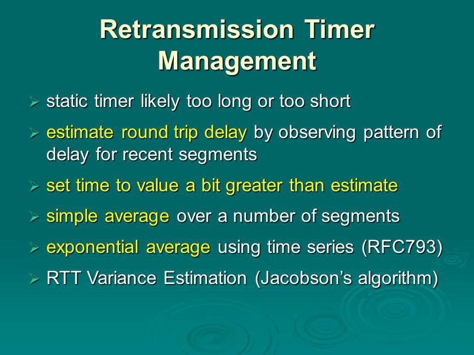 Retransmission Timer Management  static timer likely too long or too short  estimate round trip delay by observing pattern of delay for recent segments  set time to value a bit greater than estimate  simple average over a number of segments  exponential average using time series (RFC793)  RTT Variance Estimation (Jacobson's algorithm)