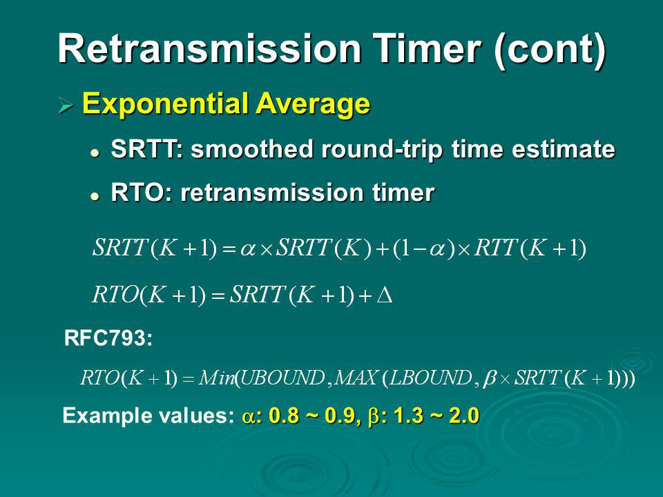 Retransmission Timer (cont)  Exponential Average SRTT: smoothed round-trip time estimate SRTT: smoothed round-trip time estimate RTO: retransmission timer RTO: retransmission timer RFC793:  : 0.8 ~ 0.9,  : 1.3 ~ 2.0 Example values:  : 0.8 ~ 0.9,  : 1.3 ~ 2.0