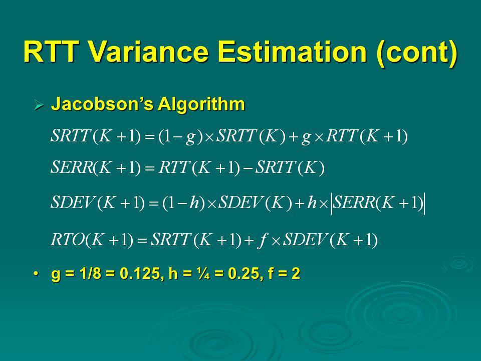 RTT Variance Estimation (cont)  Jacobson's Algorithm g = 1/8 = 0.125, h = ¼ = 0.25, f = 2g = 1/8 = 0.125, h = ¼ = 0.25, f = 2