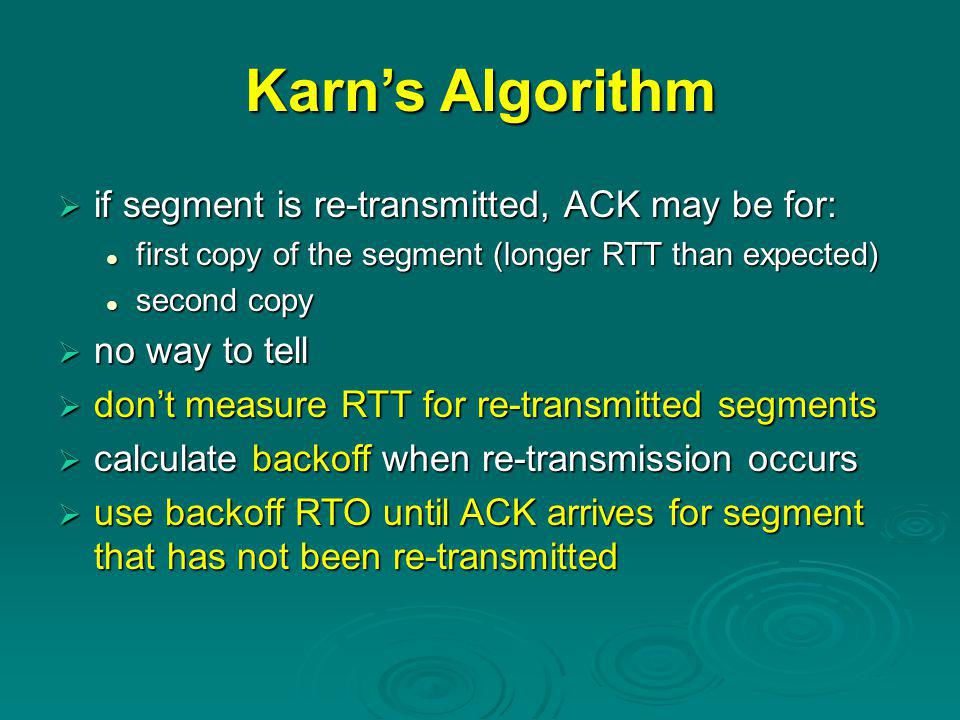 Karn's Algorithm  if segment is re-transmitted, ACK may be for: first copy of the segment (longer RTT than expected) first copy of the segment (longer RTT than expected) second copy second copy  no way to tell  don't measure RTT for re-transmitted segments  calculate backoff when re-transmission occurs  use backoff RTO until ACK arrives for segment that has not been re-transmitted