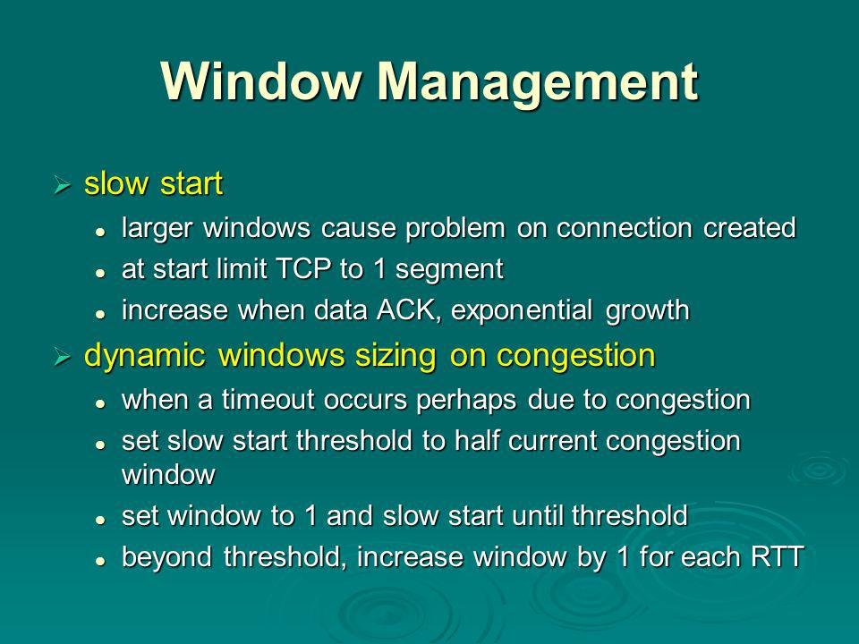 Window Management  slow start larger windows cause problem on connection created larger windows cause problem on connection created at start limit TCP to 1 segment at start limit TCP to 1 segment increase when data ACK, exponential growth increase when data ACK, exponential growth  dynamic windows sizing on congestion when a timeout occurs perhaps due to congestion when a timeout occurs perhaps due to congestion set slow start threshold to half current congestion window set slow start threshold to half current congestion window set window to 1 and slow start until threshold set window to 1 and slow start until threshold beyond threshold, increase window by 1 for each RTT beyond threshold, increase window by 1 for each RTT