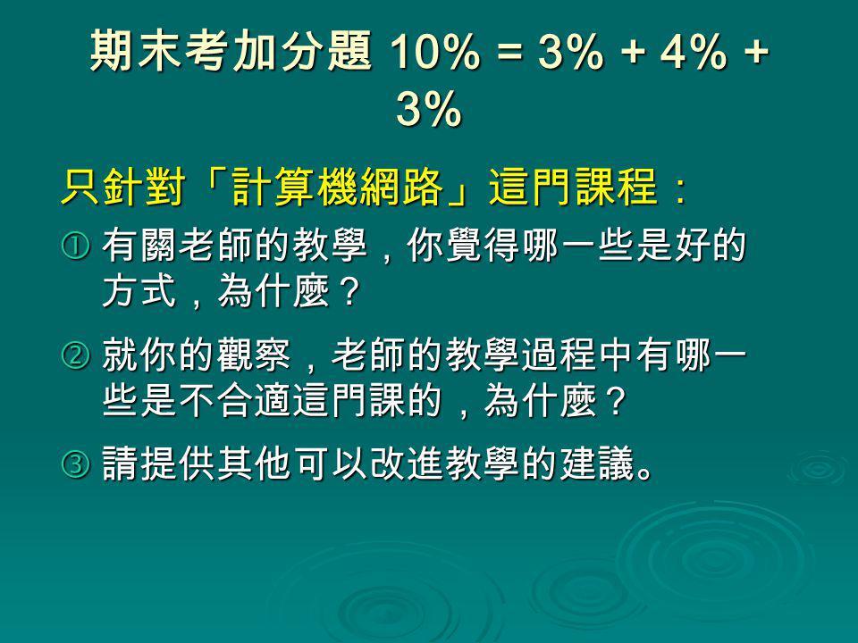 期末考加分題 10% = 3% + 4% + 3% 只針對「計算機網路」這門課程:  有關老師的教學,你覺得哪一些是好的 方式,為什麼?  就你的觀察,老師的教學過程中有哪一 些是不合適這門課的,為什麼?  請提供其他可以改進教學的建議。
