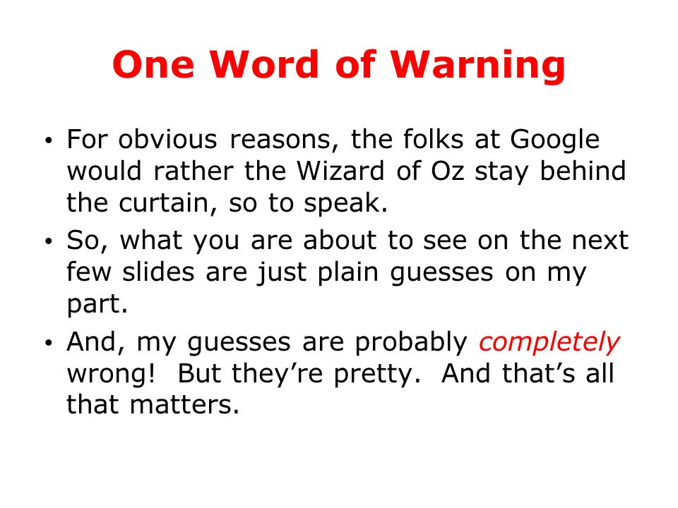 One Word of Warning For obvious reasons, the folks at Google would rather the Wizard of Oz stay behind the curtain, so to speak. So, what you are abou