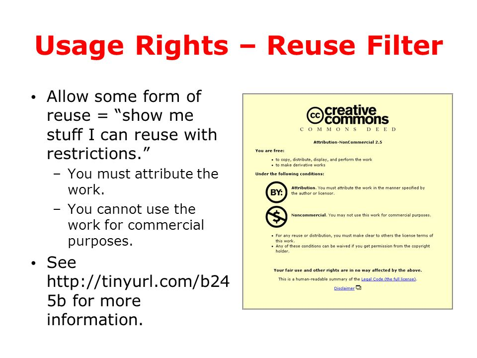 "Usage Rights – Reuse Filter Allow some form of reuse = ""show me stuff I can reuse with restrictions."" –You must attribute the work. –You cannot use th"