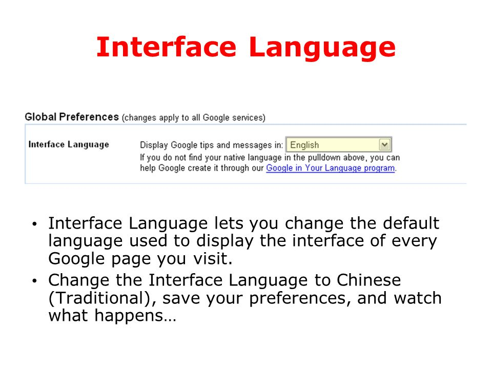 Interface Language Interface Language lets you change the default language used to display the interface of every Google page you visit. Change the In