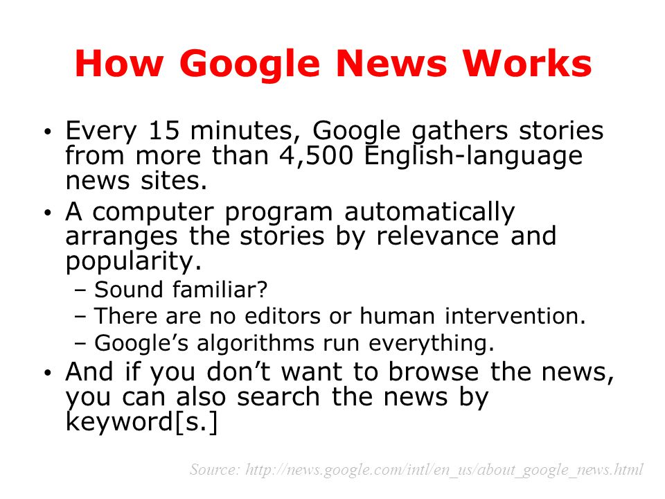 How Google News Works Every 15 minutes, Google gathers stories from more than 4,500 English-language news sites. A computer program automatically arra