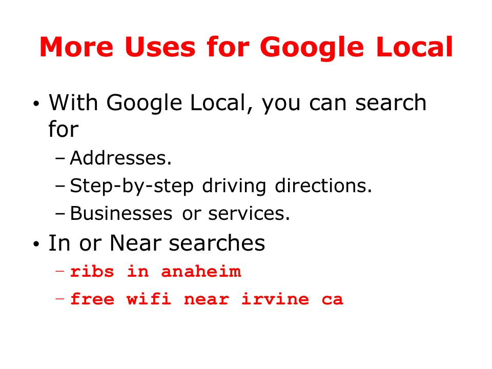 More Uses for Google Local With Google Local, you can search for –Addresses. –Step-by-step driving directions. –Businesses or services. In or Near sea