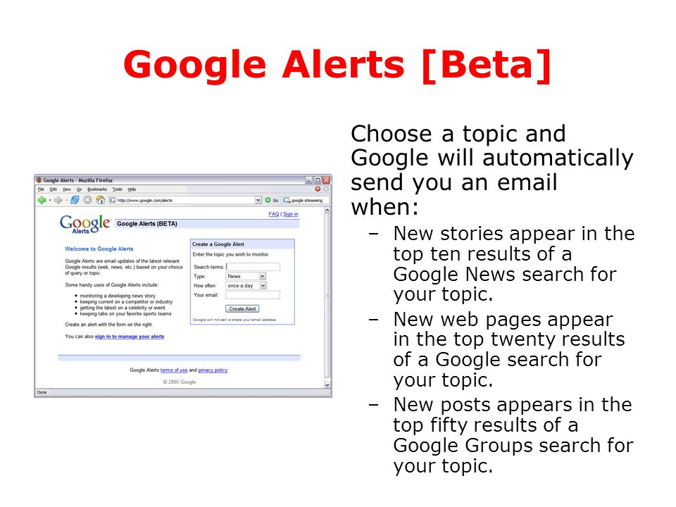 Google Alerts [Beta] Choose a topic and Google will automatically send you an email when: –New stories appear in the top ten results of a Google News