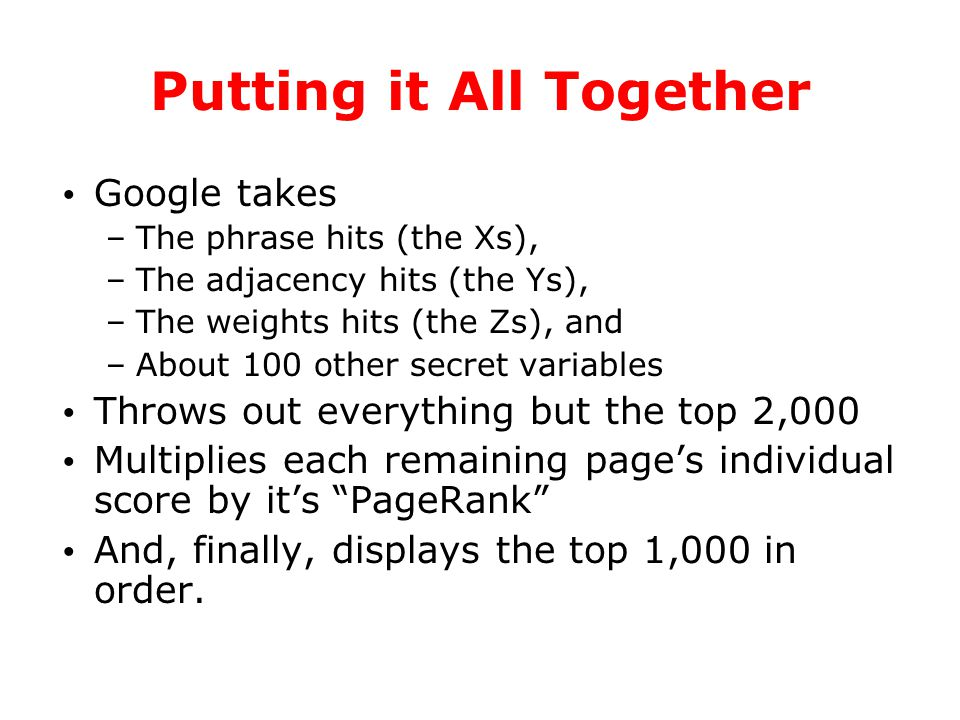 Putting it All Together Google takes –The phrase hits (the Xs), –The adjacency hits (the Ys), –The weights hits (the Zs), and –About 100 other secret