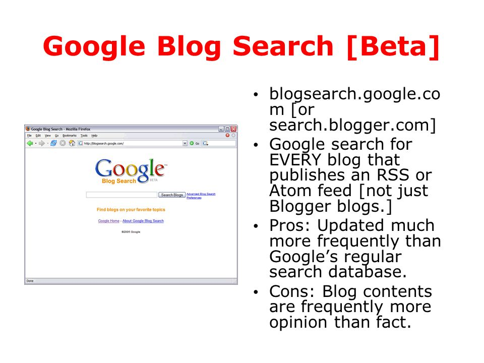 Google Blog Search [Beta] blogsearch.google.co m [or search.blogger.com] Google search for EVERY blog that publishes an RSS or Atom feed [not just Blo
